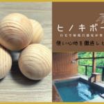 【檜ボール】お風呂でアロマ!ヒノキボールの使い方と効能。マッサージ効果もあり。使用期限は?